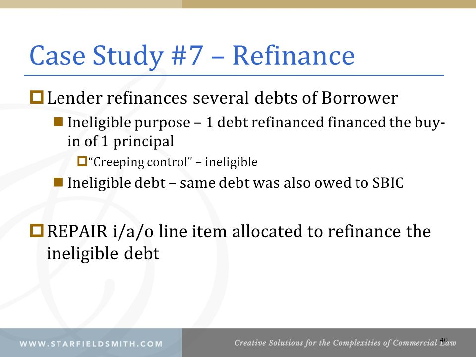 Case Study #7 – Refinance  Lender refinances several debts of Borrower Ineligible purpose – 1 debt refinanced financed the buy- in of 1 principal  Creeping control – ineligible Ineligible debt – same debt was also owed to SBIC  REPAIR i/a/o line item allocated to refinance the ineligible debt 40