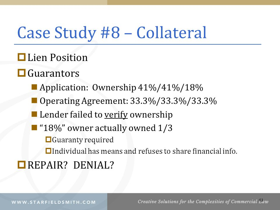Case Study #8 – Collateral  Lien Position  Guarantors Application: Ownership 41%/41%/18% Operating Agreement: 33.3%/33.3%/33.3% Lender failed to verify ownership 18% owner actually owned 1/3  Guaranty required  Individual has means and refuses to share financial info.