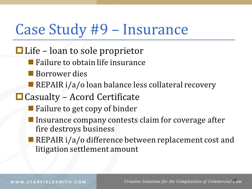 Case Study #9 – Insurance  Life – loan to sole proprietor Failure to obtain life insurance Borrower dies REPAIR i/a/o loan balance less collateral recovery  Casualty – Acord Certificate Failure to get copy of binder Insurance company contests claim for coverage after fire destroys business REPAIR i/a/o difference between replacement cost and litigation settlement amount 42