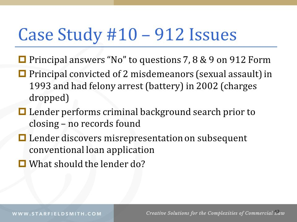 Case Study #10 – 912 Issues  Principal answers No to questions 7, 8 & 9 on 912 Form  Principal convicted of 2 misdemeanors (sexual assault) in 1993 and had felony arrest (battery) in 2002 (charges dropped)  Lender performs criminal background search prior to closing – no records found  Lender discovers misrepresentation on subsequent conventional loan application  What should the lender do.