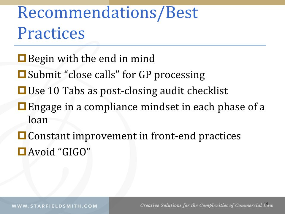 Recommendations/Best Practices  Begin with the end in mind  Submit close calls for GP processing  Use 10 Tabs as post-closing audit checklist  Engage in a compliance mindset in each phase of a loan  Constant improvement in front-end practices  Avoid GIGO 44