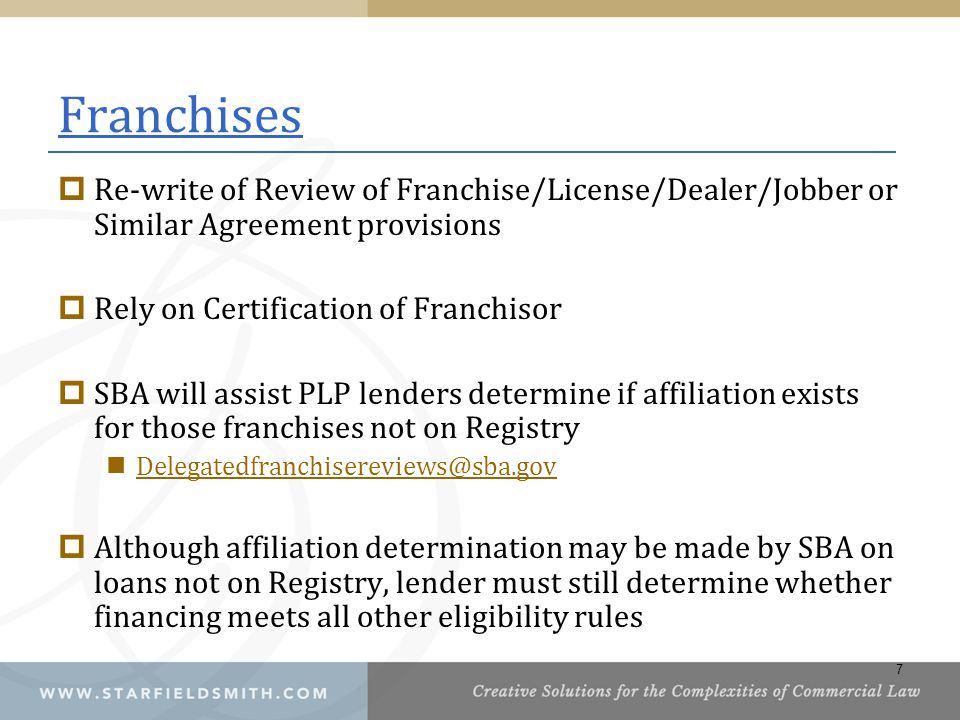 Franchises  Re-write of Review of Franchise/License/Dealer/Jobber or Similar Agreement provisions  Rely on Certification of Franchisor  SBA will assist PLP lenders determine if affiliation exists for those franchises not on Registry Delegatedfranchisereviews@sba.gov  Although affiliation determination may be made by SBA on loans not on Registry, lender must still determine whether financing meets all other eligibility rules 7