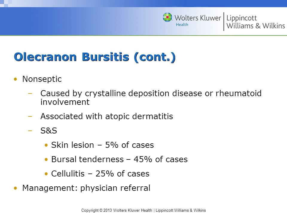 Copyright © 2013 Wolters Kluwer Health | Lippincott Williams & Wilkins Olecranon Bursitis (cont.) Nonseptic –Caused by crystalline deposition disease or rheumatoid involvement –Associated with atopic dermatitis –S&S Skin lesion – 5% of cases Bursal tenderness – 45% of cases Cellulitis – 25% of cases Management: physician referral