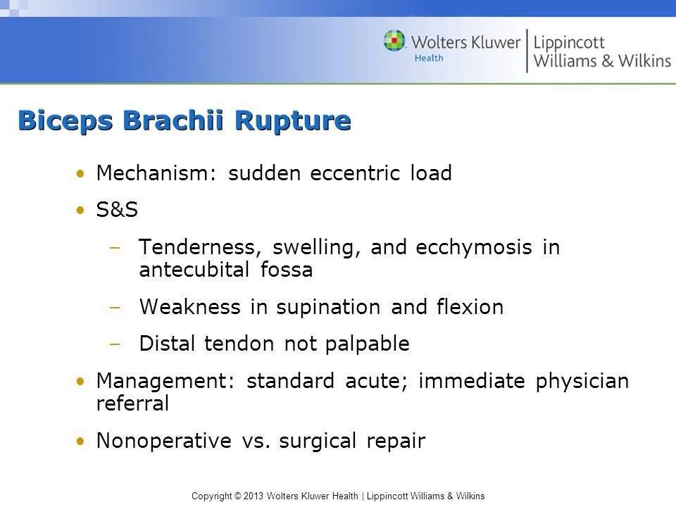 Copyright © 2013 Wolters Kluwer Health | Lippincott Williams & Wilkins Biceps Brachii Rupture Mechanism: sudden eccentric load S&S –Tenderness, swelling, and ecchymosis in antecubital fossa –Weakness in supination and flexion –Distal tendon not palpable Management: standard acute; immediate physician referral Nonoperative vs.