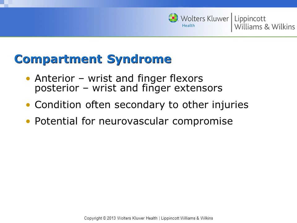 Copyright © 2013 Wolters Kluwer Health | Lippincott Williams & Wilkins Compartment Syndrome Anterior – wrist and finger flexors posterior – wrist and finger extensors Condition often secondary to other injuries Potential for neurovascular compromise