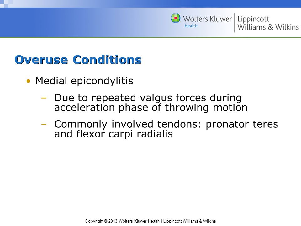 Copyright © 2013 Wolters Kluwer Health | Lippincott Williams & Wilkins Overuse Conditions Medial epicondylitis –Due to repeated valgus forces during acceleration phase of throwing motion –Commonly involved tendons: pronator teres and flexor carpi radialis