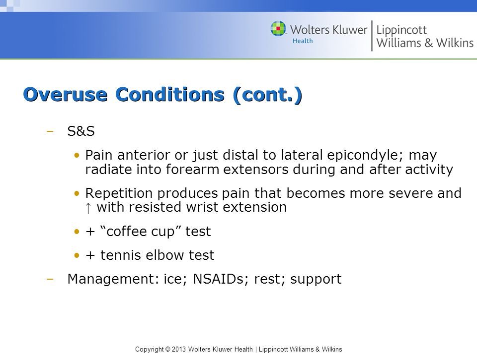 Copyright © 2013 Wolters Kluwer Health | Lippincott Williams & Wilkins Overuse Conditions (cont.) –S&S Pain anterior or just distal to lateral epicondyle; may radiate into forearm extensors during and after activity Repetition produces pain that becomes more severe and ↑ with resisted wrist extension + coffee cup test + tennis elbow test –Management: ice; NSAIDs; rest; support