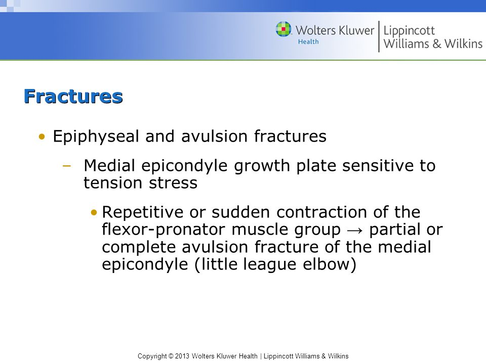 Copyright © 2013 Wolters Kluwer Health | Lippincott Williams & Wilkins Fractures Epiphyseal and avulsion fractures –Medial epicondyle growth plate sensitive to tension stress Repetitive or sudden contraction of the flexor-pronator muscle group → partial or complete avulsion fracture of the medial epicondyle (little league elbow)