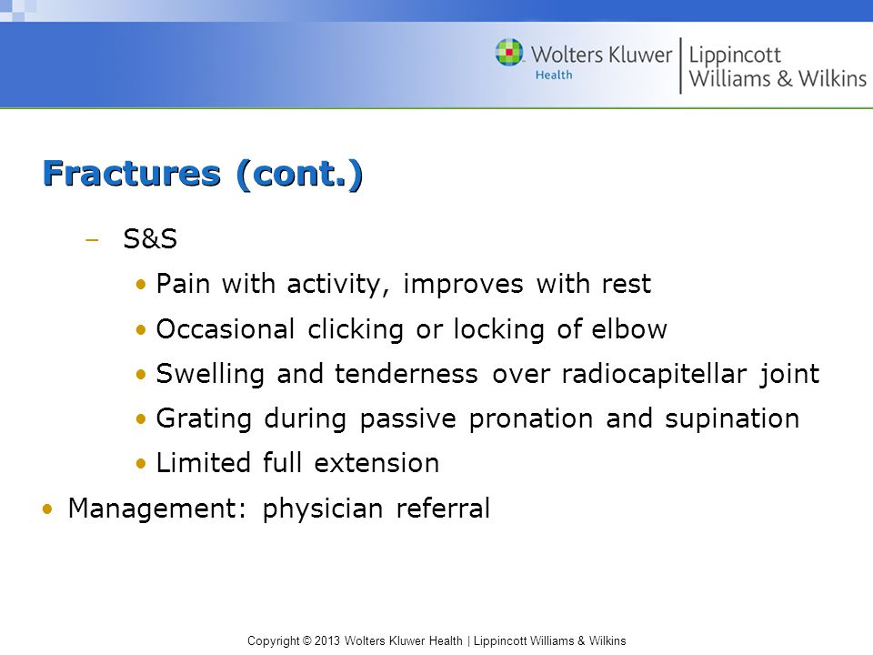Copyright © 2013 Wolters Kluwer Health | Lippincott Williams & Wilkins Fractures (cont.) –S&S Pain with activity, improves with rest Occasional clicking or locking of elbow Swelling and tenderness over radiocapitellar joint Grating during passive pronation and supination Limited full extension Management: physician referral
