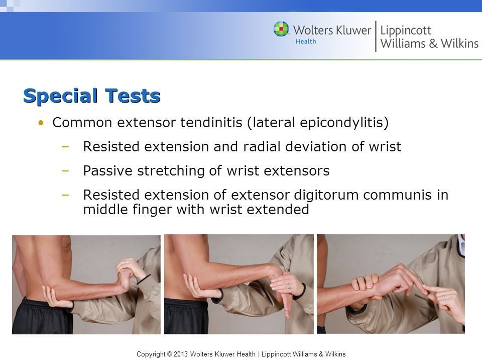 Copyright © 2013 Wolters Kluwer Health | Lippincott Williams & Wilkins Special Tests Common extensor tendinitis (lateral epicondylitis) –Resisted extension and radial deviation of wrist –Passive stretching of wrist extensors –Resisted extension of extensor digitorum communis in middle finger with wrist extended