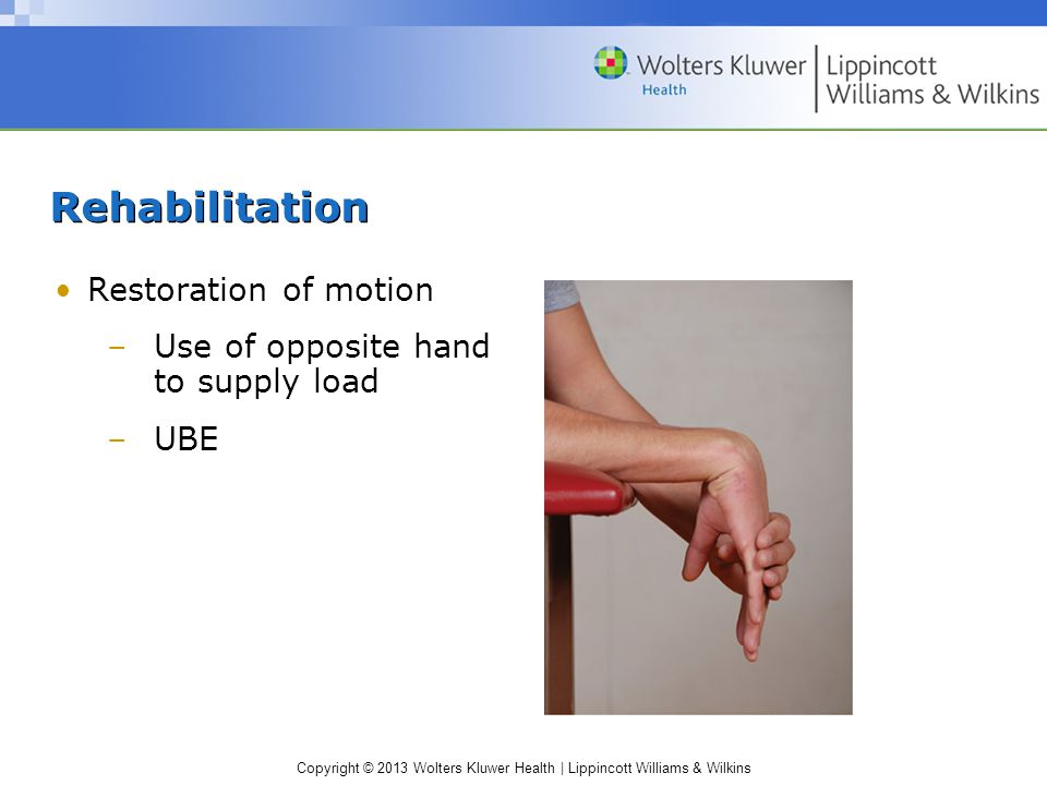 Copyright © 2013 Wolters Kluwer Health | Lippincott Williams & Wilkins Rehabilitation Restoration of motion –Use of opposite hand to supply load –UBE