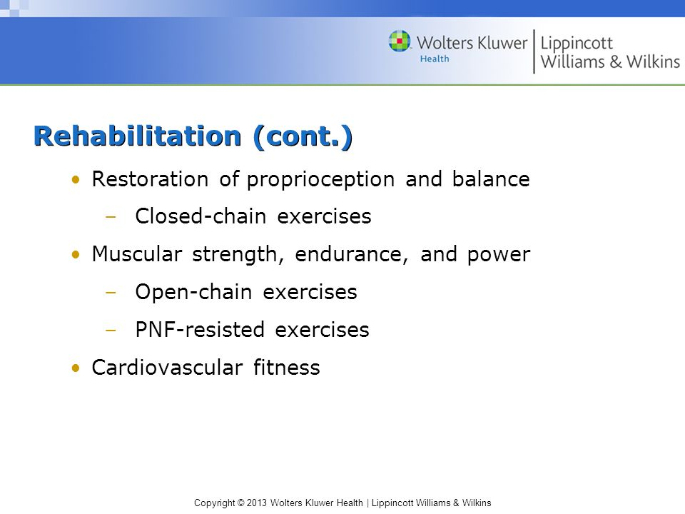 Copyright © 2013 Wolters Kluwer Health | Lippincott Williams & Wilkins Rehabilitation (cont.) Restoration of proprioception and balance –Closed-chain exercises Muscular strength, endurance, and power –Open-chain exercises –PNF-resisted exercises Cardiovascular fitness