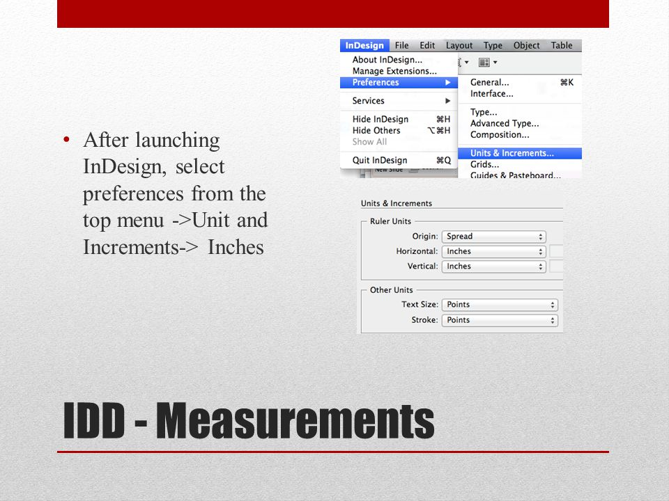 IDD - Measurements After launching InDesign, select preferences from the top menu ->Unit and Increments-> Inches