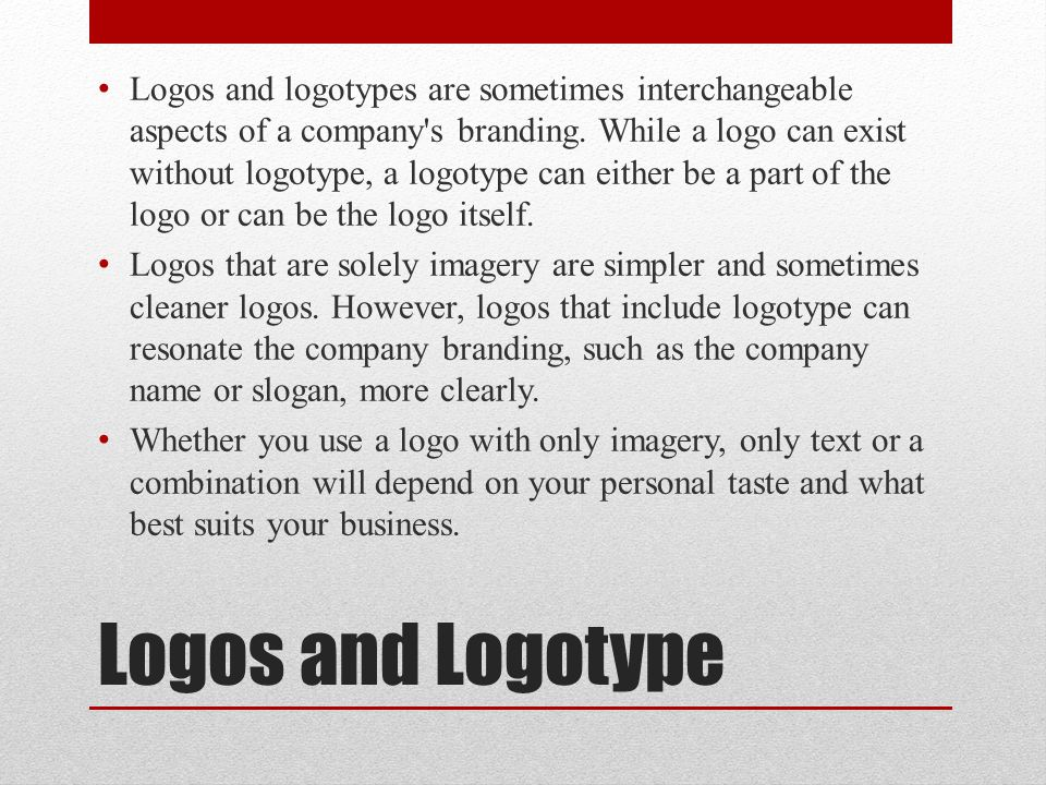 Logos and Logotype Logos and logotypes are sometimes interchangeable aspects of a company s branding.