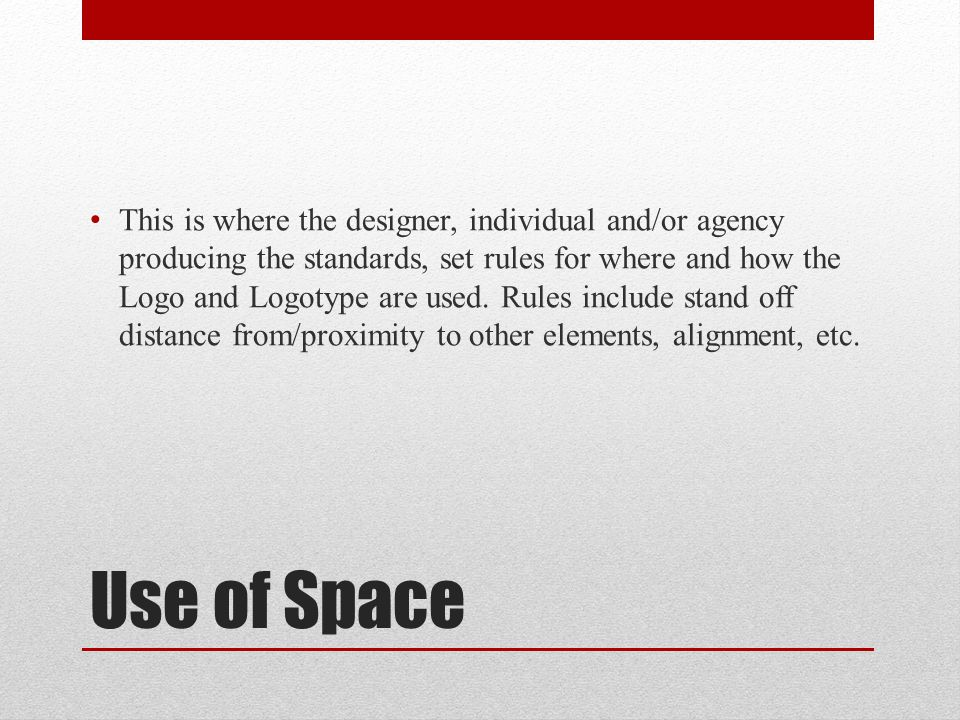 Use of Space This is where the designer, individual and/or agency producing the standards, set rules for where and how the Logo and Logotype are used.