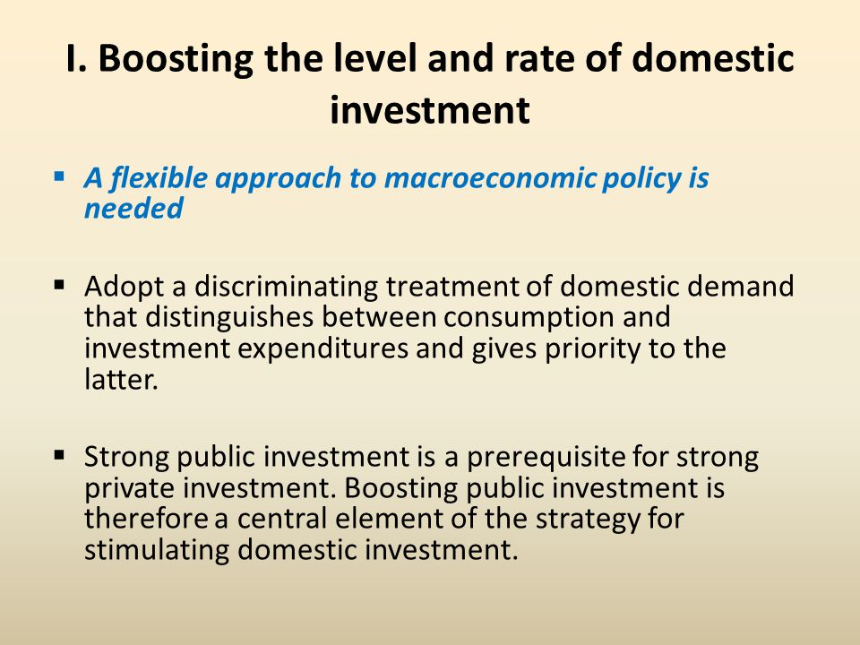I. Boosting the level and rate of domestic investment  A flexible approach to macroeconomic policy is needed  Adopt a discriminating treatment of do
