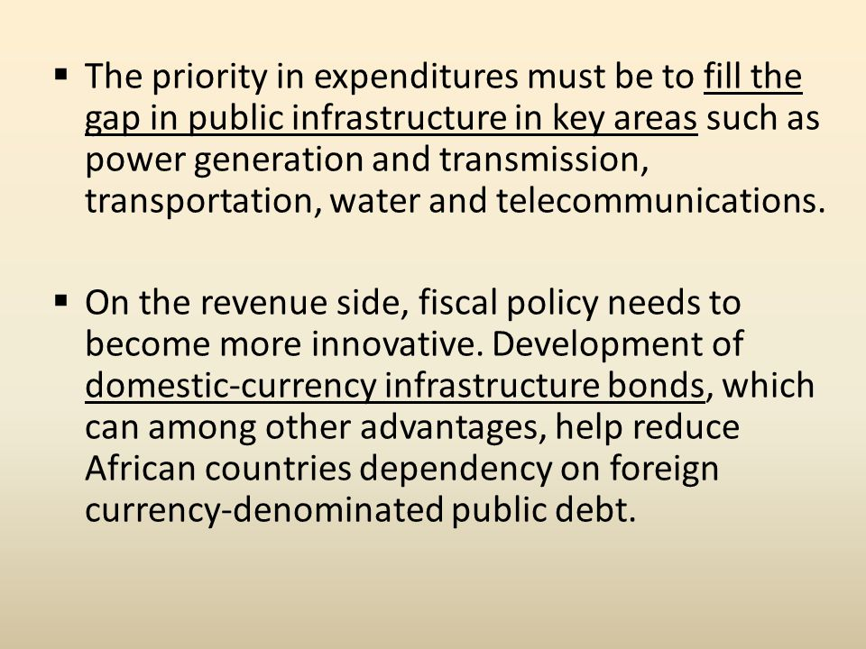  The priority in expenditures must be to fill the gap in public infrastructure in key areas such as power generation and transmission, transportation, water and telecommunications.