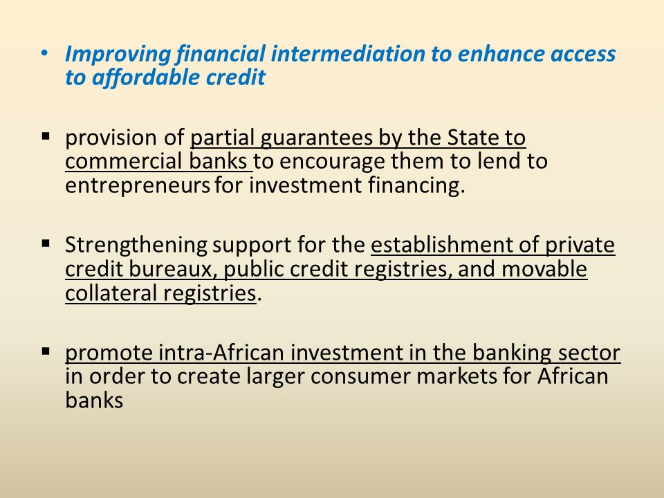 Improving financial intermediation to enhance access to affordable credit  provision of partial guarantees by the State to commercial banks to encourage them to lend to entrepreneurs for investment financing.