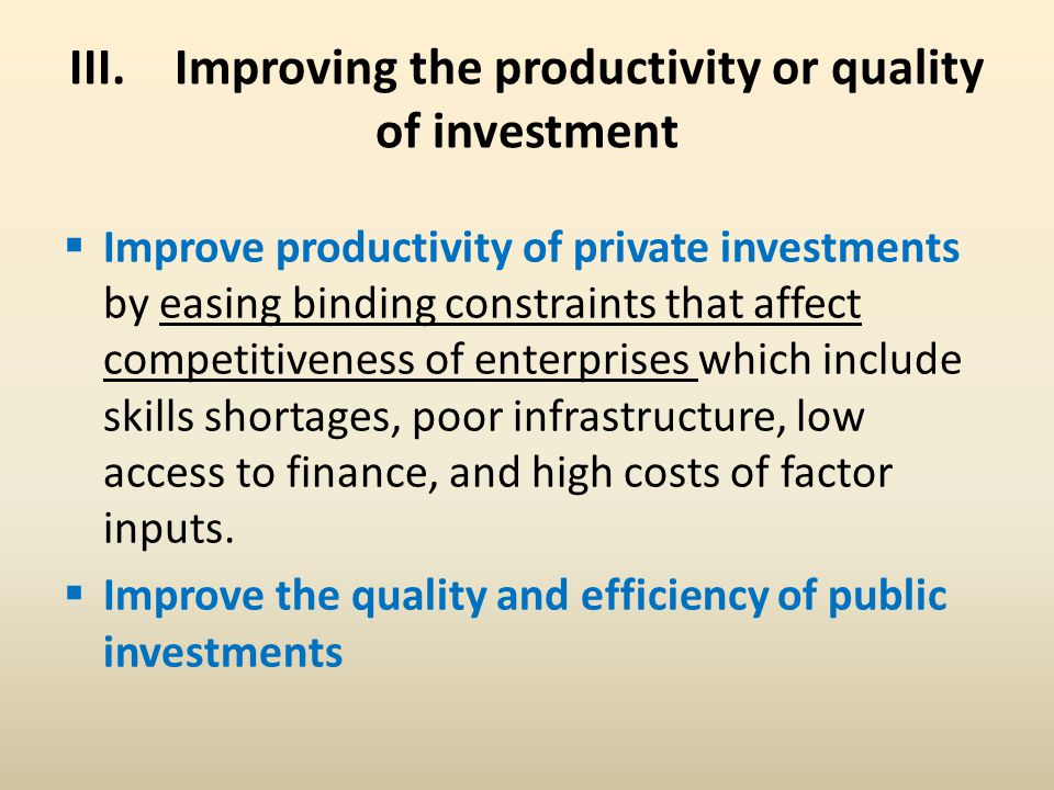 III. Improving the productivity or quality of investment  Improve productivity of private investments by easing binding constraints that affect compe