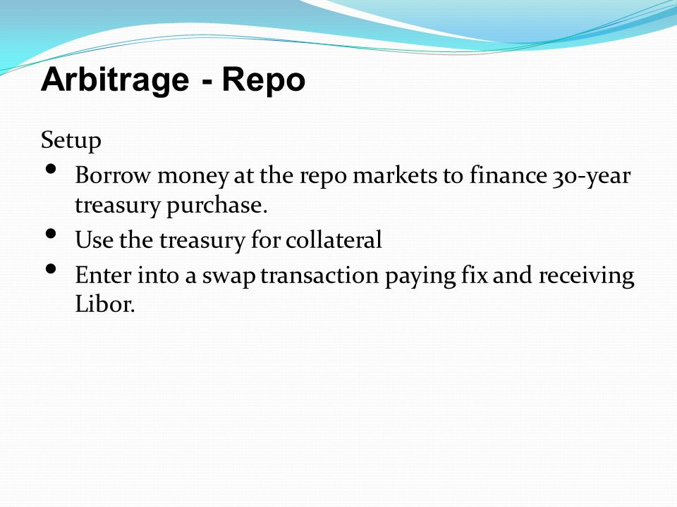 Arbitrage - Repo Setup Borrow money at the repo markets to finance 30-year treasury purchase.