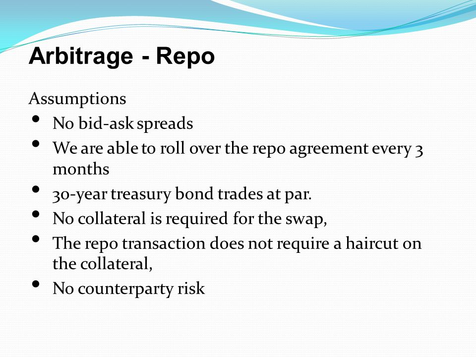 Arbitrage - Repo Assumptions No bid-ask spreads We are able to roll over the repo agreement every 3 months 30-year treasury bond trades at par.