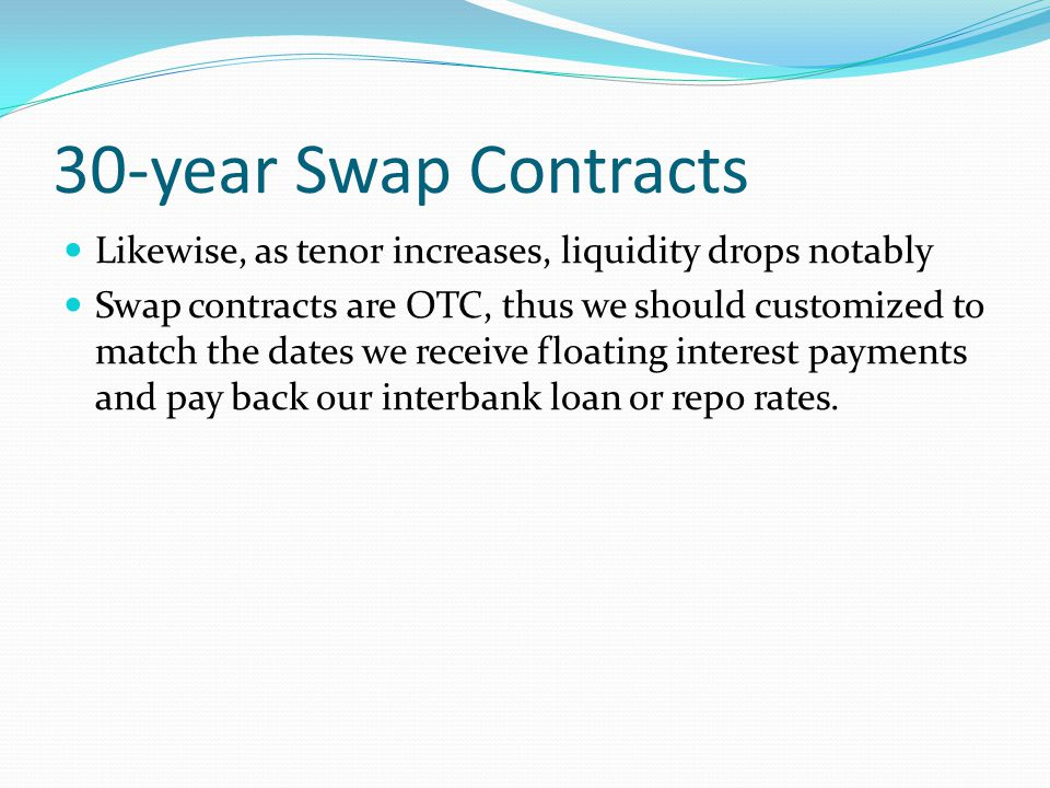 30-year Swap Contracts Likewise, as tenor increases, liquidity drops notably Swap contracts are OTC, thus we should customized to match the dates we receive floating interest payments and pay back our interbank loan or repo rates.