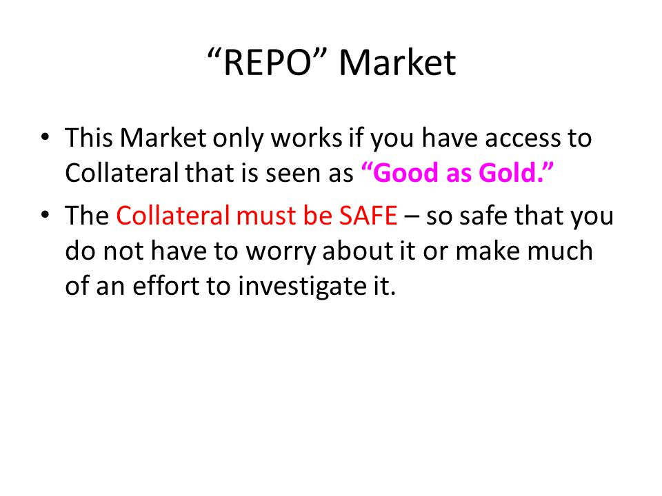 REPO Market This Market only works if you have access to Collateral that is seen as Good as Gold. The Collateral must be SAFE – so safe that you do not have to worry about it or make much of an effort to investigate it.