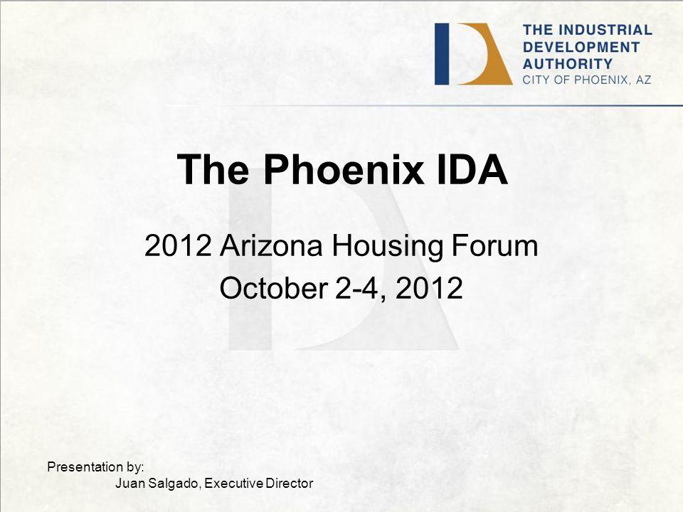 The Phoenix IDA 2012 Arizona Housing Forum October 2-4, 2012 Presentation by: Juan Salgado, Executive Director