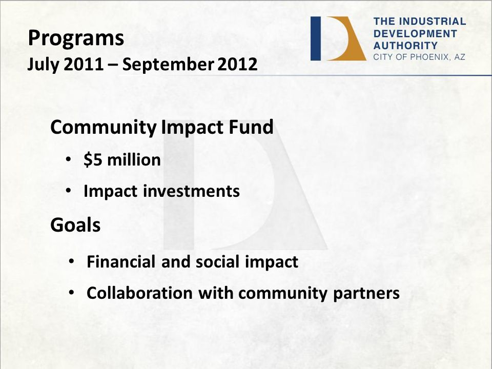 Programs July 2011 – September 2012 Community Impact Fund $5 million Impact investments Goals Financial and social impact Collaboration with community partners