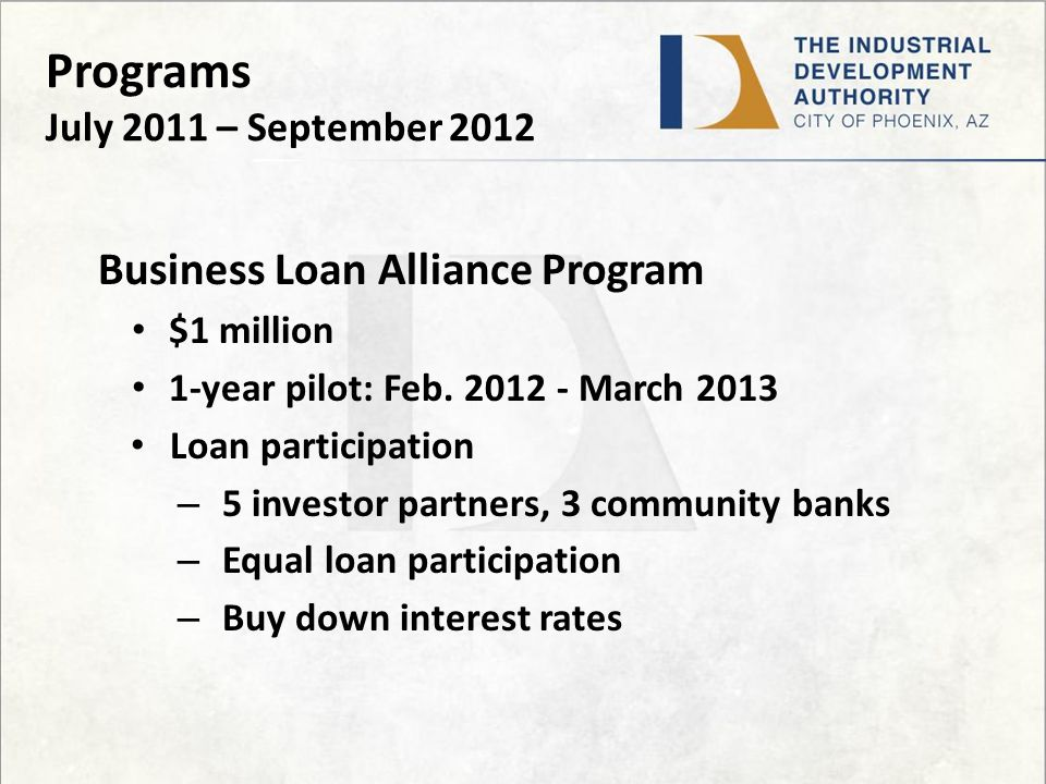 Programs July 2011 – September 2012 Business Loan Alliance Program $1 million 1-year pilot: Feb.
