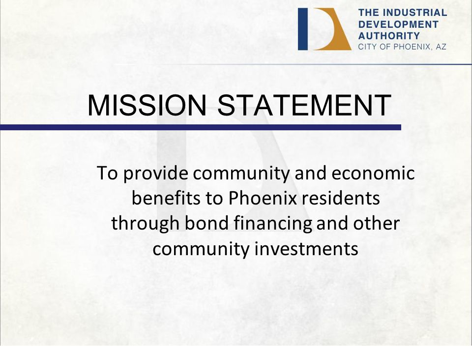 MISSION STATEMENT To provide community and economic benefits to Phoenix residents through bond financing and other community investments