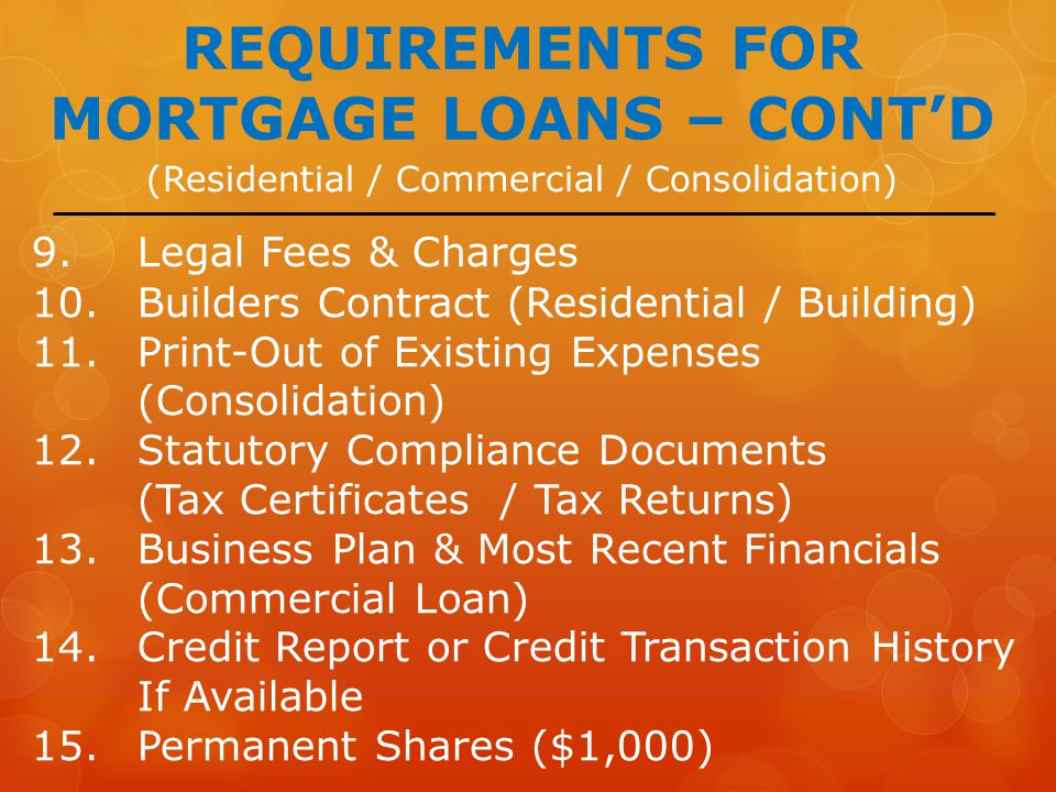 (Residential / Commercial / Consolidation) REQUIREMENTS FOR MORTGAGE LOANS – CONT'D 9.Legal Fees & Charges 10.Builders Contract (Residential / Building) 11.Print-Out of Existing Expenses (Consolidation) 12.Statutory Compliance Documents (Tax Certificates / Tax Returns) 13.Business Plan & Most Recent Financials (Commercial Loan) 14.Credit Report or Credit Transaction History If Available 15.Permanent Shares ($1,000)