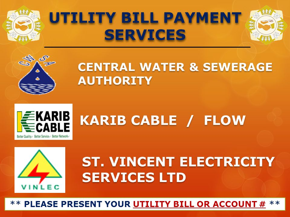 UTILITY BILL PAYMENT SERVICES ** PLEASE PRESENT YOUR UTILITY BILL OR ACCOUNT # ** CENTRAL WATER & SEWERAGE AUTHORITY KARIB CABLE / FLOW ST. VINCENT EL