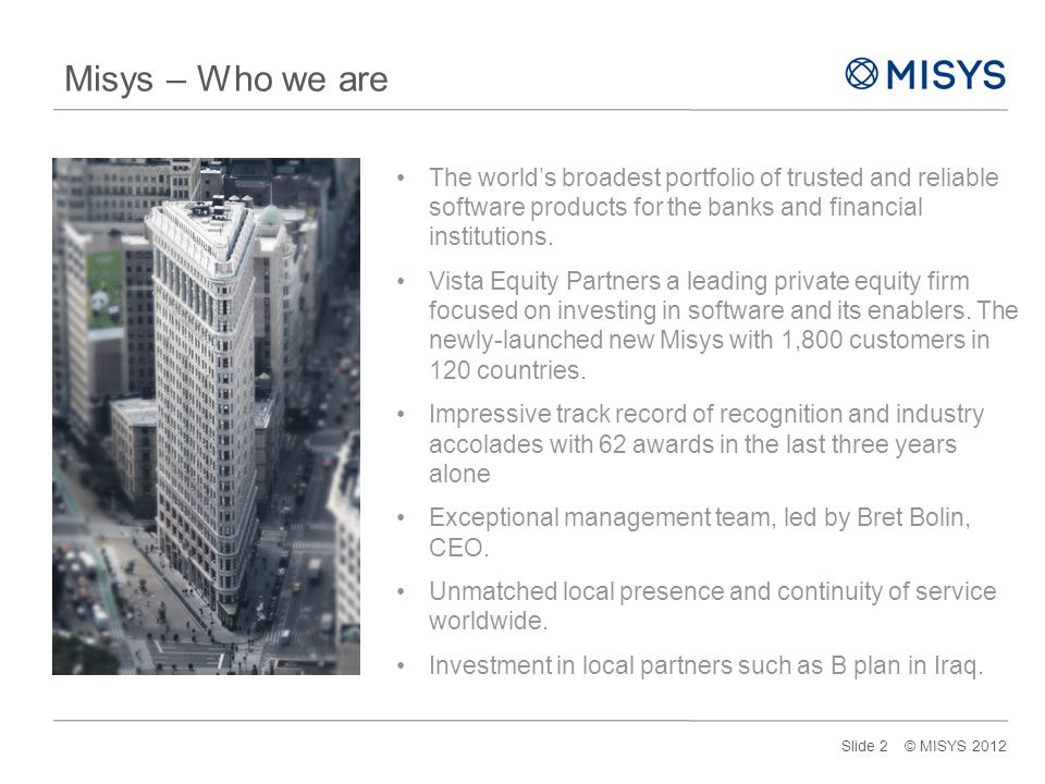 Misys – Who we are The world's broadest portfolio of trusted and reliable software products for the banks and financial institutions.