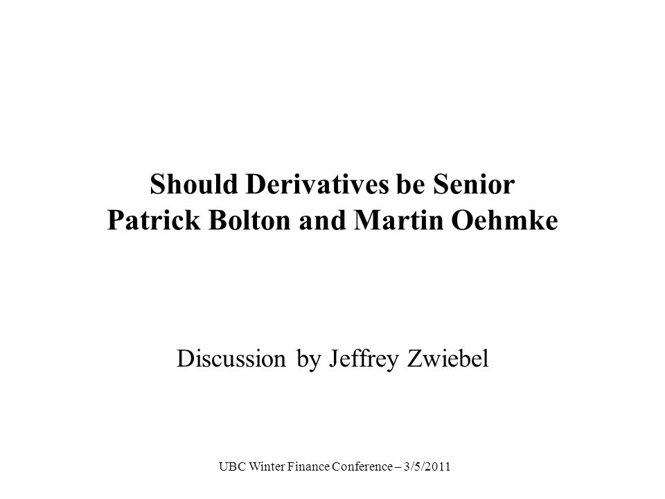 UBC Winter Finance Conference – 3/5/2011 Should Derivatives be Senior Patrick Bolton and Martin Oehmke Discussion by Jeffrey Zwiebel TexPoint fonts used in EMF.