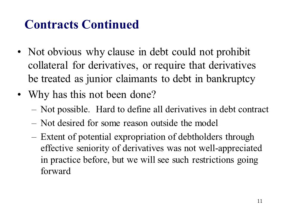 Contracts Continued Not obvious why clause in debt could not prohibit collateral for derivatives, or require that derivatives be treated as junior claimants to debt in bankruptcy Why has this not been done.