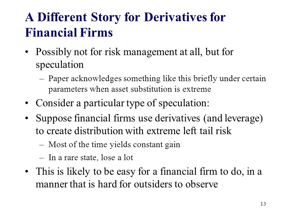 A Different Story for Derivatives for Financial Firms Possibly not for risk management at all, but for speculation –Paper acknowledges something like this briefly under certain parameters when asset substitution is extreme Consider a particular type of speculation: Suppose financial firms use derivatives (and leverage) to create distribution with extreme left tail risk –Most of the time yields constant gain –In a rare state, lose a lot This is likely to be easy for a financial firm to do, in a manner that is hard for outsiders to observe 13