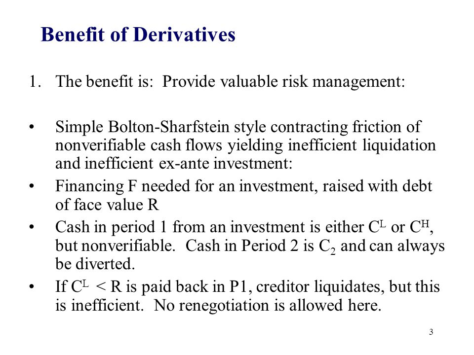 Benefit of Derivatives 1.The benefit is: Provide valuable risk management: Simple Bolton-Sharfstein style contracting friction of nonverifiable cash flows yielding inefficient liquidation and inefficient ex-ante investment: Financing F needed for an investment, raised with debt of face value R Cash in period 1 from an investment is either C L or C H, but nonverifiable.