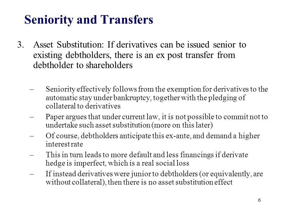 Seniority and Transfers 3.Asset Substitution: If derivatives can be issued senior to existing debtholders, there is an ex post transfer from debtholder to shareholders –Seniority effectively follows from the exemption for derivatives to the automatic stay under bankruptcy, together with the pledging of collateral to derivatives –Paper argues that under current law, it is not possible to commit not to undertake such asset substitution (more on this later) –Of course, debtholders anticipate this ex-ante, and demand a higher interest rate –This in turn leads to more default and less financings if derivate hedge is imperfect, which is a real social loss –If instead derivatives were junior to debtholders (or equivalently, are without collateral), then there is no asset substitution effect 6