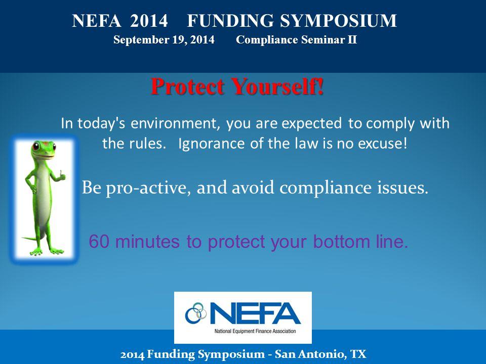 2014 Funding Symposium - San Antonio, TX NEFA 2014 FUNDING SYMPOSIUM September 19, 2014 Compliance Seminar II Protect Yourself.