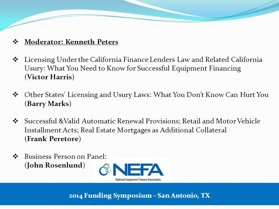 2014 Funding Symposium - San Antonio, TX  Moderator: Kenneth Peters  Licensing Under the California Finance Lenders Law and Related California Usury: What You Need to Know for Successful Equipment Financing (Victor Harris)  Other States' Licensing and Usury Laws: What You Don't Know Can Hurt You (Barry Marks)  Successful &Valid Automatic Renewal Provisions; Retail and Motor Vehicle Installment Acts; Real Estate Mortgages as Additional Collateral (Frank Peretore)  Business Person on Panel: (John Rosenlund)