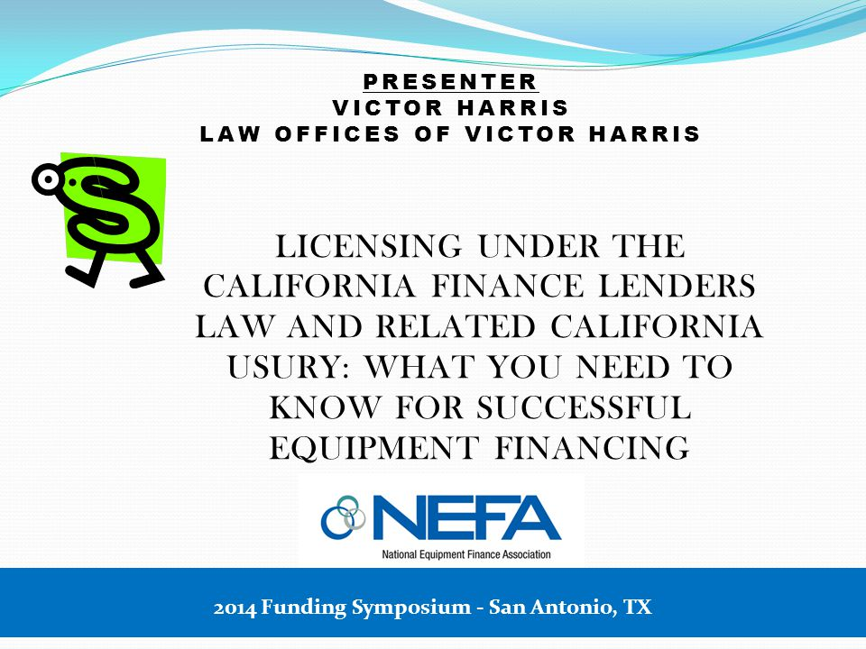 PRESENTER VICTOR HARRIS LAW OFFICES OF VICTOR HARRIS LICENSING UNDER THE CALIFORNIA FINANCE LENDERS LAW AND RELATED CALIFORNIA USURY: WHAT YOU NEED TO KNOW FOR SUCCESSFUL EQUIPMENT FINANCING 2014 Funding Symposium - San Antonio, TX