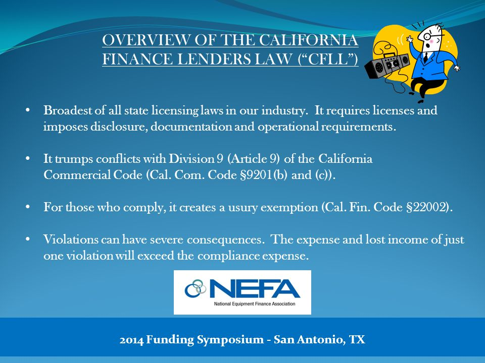 OVERVIEW OF THE CALIFORNIA FINANCE LENDERS LAW ( CFLL ) Broadest of all state licensing laws in our industry.
