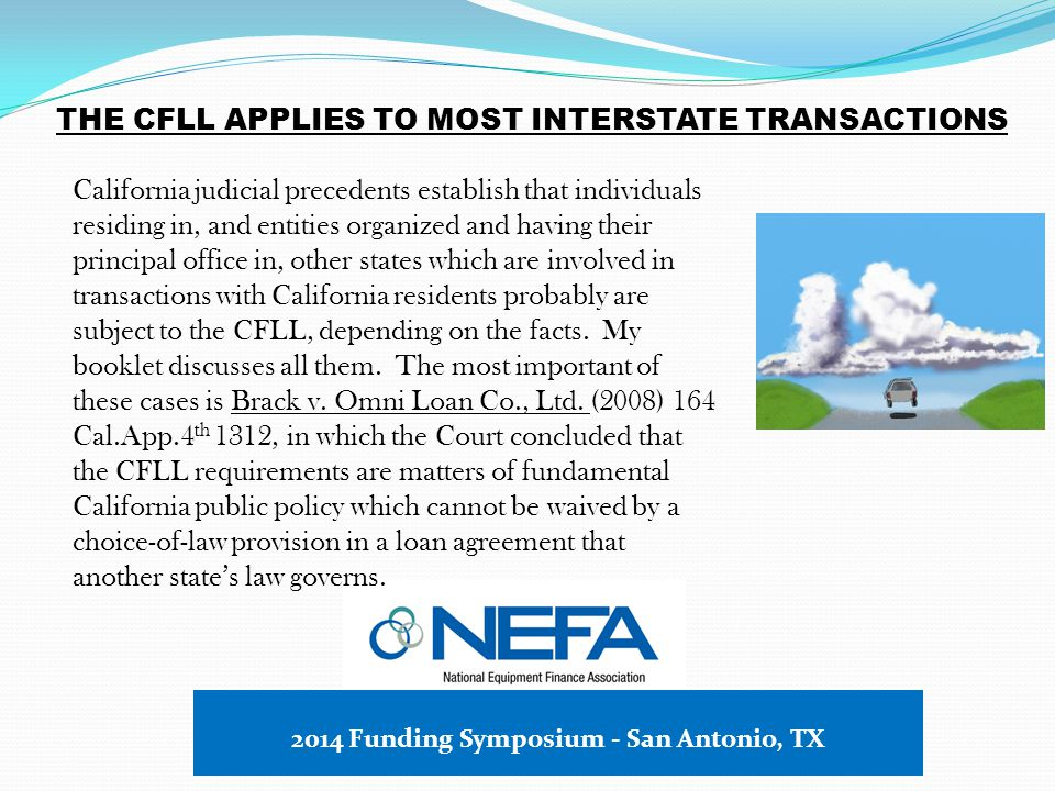 THE CFLL APPLIES TO MOST INTERSTATE TRANSACTIONS California judicial precedents establish that individuals residing in, and entities organized and having their principal office in, other states which are involved in transactions with California residents probably are subject to the CFLL, depending on the facts.