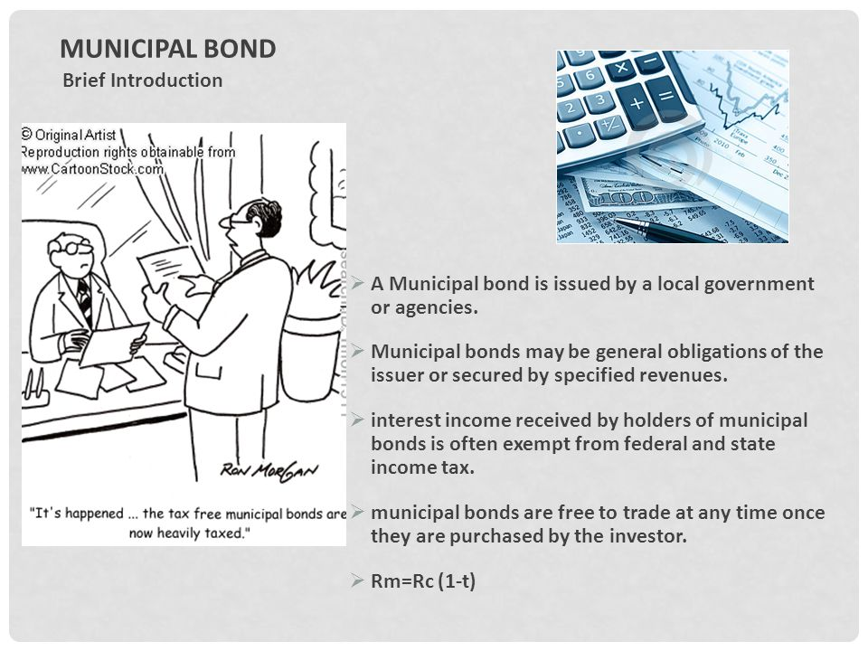 MUNICIPAL BOND Brief Introduction  A Municipal bond is issued by a local government or agencies.