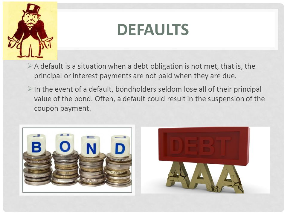 DEFAULTS  A default is a situation when a debt obligation is not met, that is, the principal or interest payments are not paid when they are due.