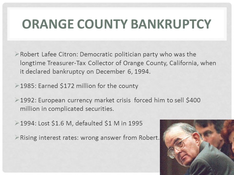 ORANGE COUNTY BANKRUPTCY  Robert Lafee Citron: Democratic politician party who was the longtime Treasurer-Tax Collector of Orange County, California, when it declared bankruptcy on December 6, 1994.