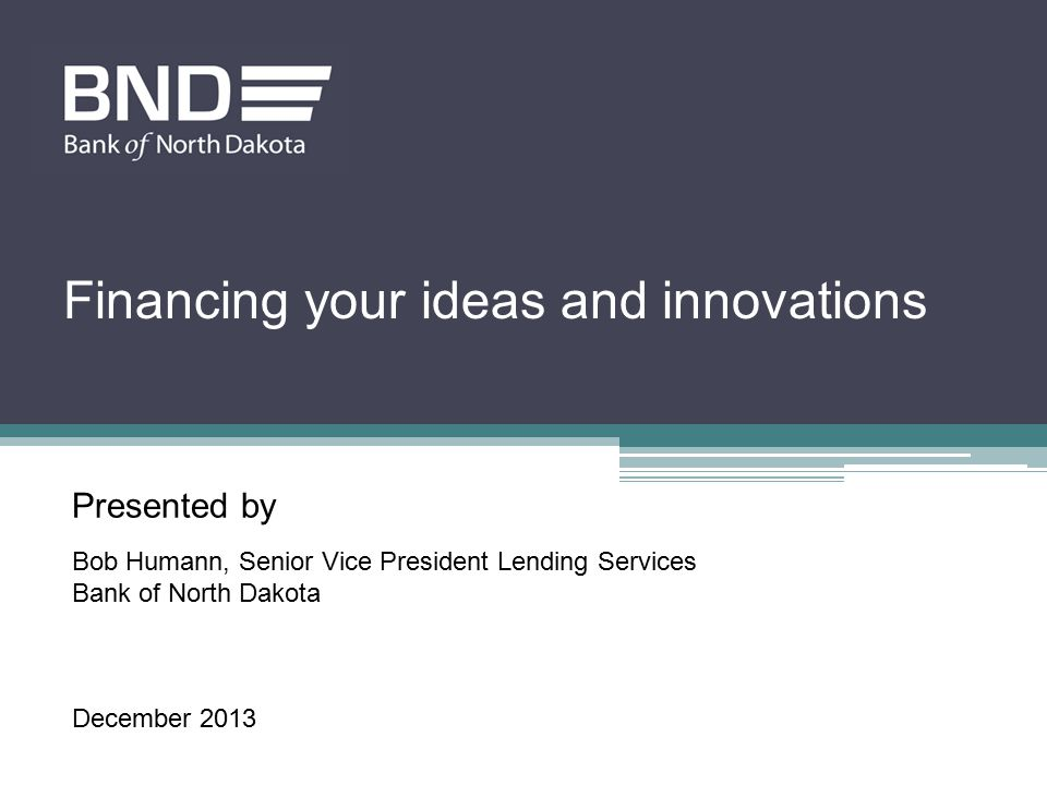 Presented by Bob Humann, Senior Vice President Lending Services Bank of North Dakota December 2013 Financing your ideas and innovations