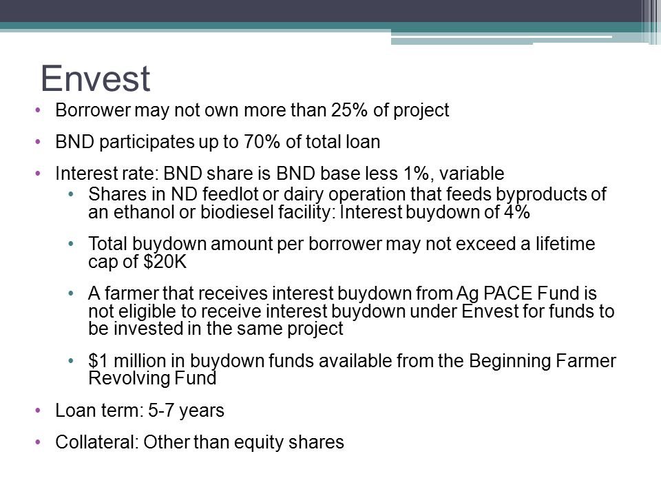 Envest Borrower may not own more than 25% of project BND participates up to 70% of total loan Interest rate: BND share is BND base less 1%, variable Shares in ND feedlot or dairy operation that feeds byproducts of an ethanol or biodiesel facility: Interest buydown of 4% Total buydown amount per borrower may not exceed a lifetime cap of $20K A farmer that receives interest buydown from Ag PACE Fund is not eligible to receive interest buydown under Envest for funds to be invested in the same project $1 million in buydown funds available from the Beginning Farmer Revolving Fund Loan term: 5-7 years Collateral: Other than equity shares
