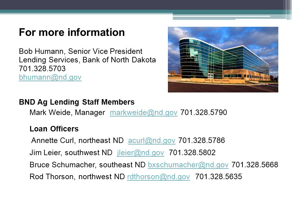 For more information Bob Humann, Senior Vice President Lending Services, Bank of North Dakota 701.328.5703 bhumann@nd.gov BND Ag Lending Staff Members Mark Weide, Manager markweide@nd.gov 701.328.5790markweide@nd.gov Loan Officers Annette Curl, northeast ND acurl@nd.gov 701.328.5786acurl@nd.gov Jim Leier, southwest ND jleier@nd.gov 701.328.5802jleier@nd.gov Bruce Schumacher, southeast ND bxschumacher@nd.gov 701.328.5668bxschumacher@nd.gov Rod Thorson, northwest ND rdthorson@nd.gov 701.328.5635rdthorson@nd.gov
